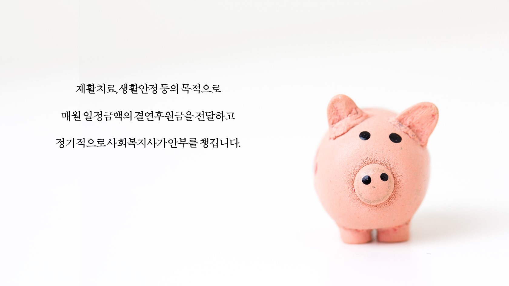 재활치료, 생활안정 등의 목적으로 매월 일정금액의 결연후원금을 전달하고 정기적으로 사회복지사가 안부를 챙깁니다.