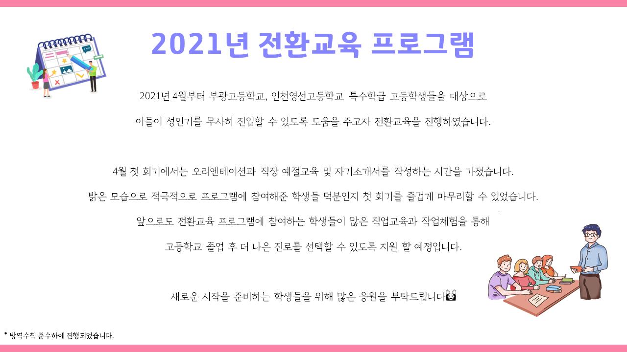 전환교육 프로그램. 4월부터 인천에 위치한 고등학교 특수학급 학생들을 대상으로 이들이 성인기를 무사히 진입할 수 있도록 도움을 주고자 전환교육을 진행하였습니다. 새로운 시작을 준비하는 학생들을 위해 많은 응원을 부탁드립니다.